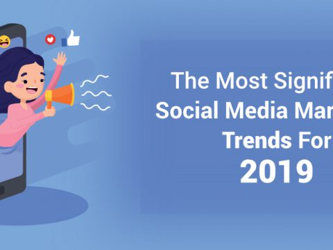 The Most Significant Social Media Marketing Trends for 2019